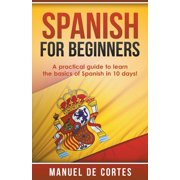 Spanish For Beginners: A Practical Guide to Learn the Basics of Spanish in 10 Days! (Paperback)