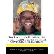 The Pursuit of Happiness : An Unauthorized Guide to Three Components of Happiness