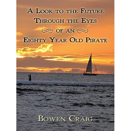A Look to the Future Through the Eyes of an Eighty Year Old Pirate - eBook