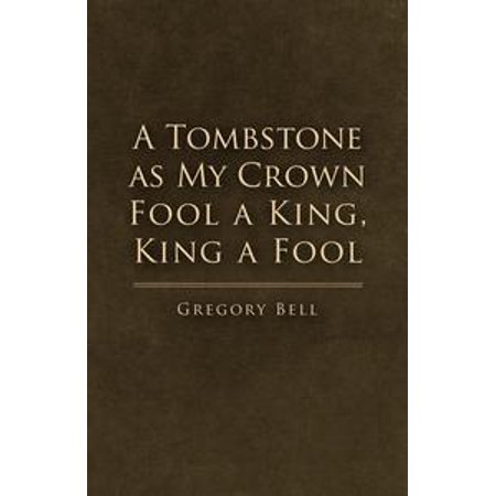 A Tombstone as My Crown Fool a King, King a Fool - eBook
