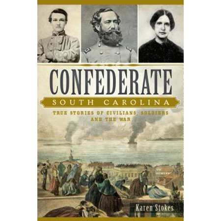 Confederate South Carolina : True Stories of Civilians, Soldiers and the (Confederate Soldiers Uniforms During The Civil War)