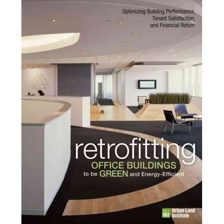 Retrofitting Office Buildings To Be Green And Energy Efficient   Optimizing Building Performance  Tenant Satisfaction  And Financial Return