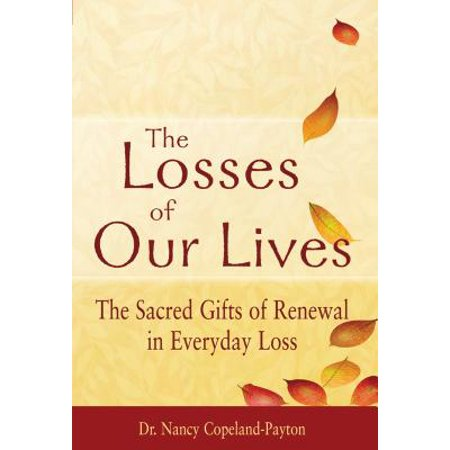 The Losses of Our Lives : The Sacred Gifts of Renewal in Everyday