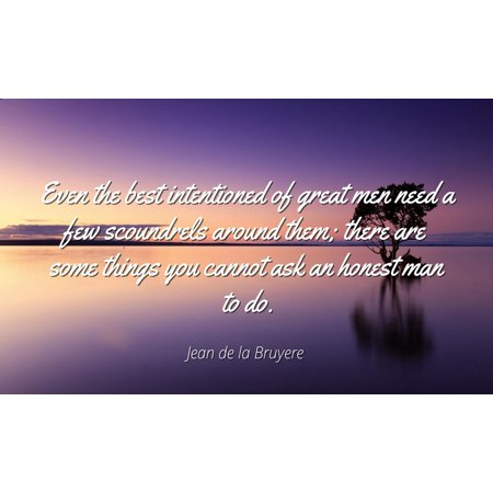 Jean de la Bruyere - Famous Quotes Laminated POSTER PRINT 24x20 - Even the best intentioned of great men need a few scoundrels around them; there are some things you cannot ask an honest man to