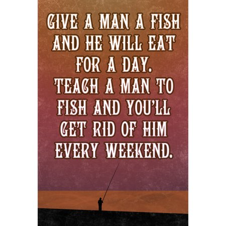 Teach A Man To Fish And He Will Eat For A Day Teach Him To Fish And You?ll Get Rid Of Him Every Weekend Fishing Sign