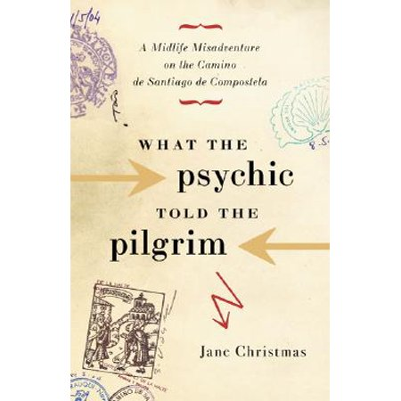 What the Psychic Told the Pilgrim : A Midlife Misadventure on Spain's Camino de Santiago de (Pilgrims Route To Santiago De Compostela Map)
