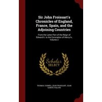Sir John Froissart's Chronicles of England, France, Spain, and the Adjoining Countries : From the Latter Part of the Reign of Edward II. to the Coronation of Henry IV, Volume 2