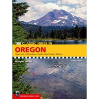 100 Classic Hikes in Oregon : Oregon Coast, Columbia Gorge, Cascades, Eastern Oregon, Wallowas