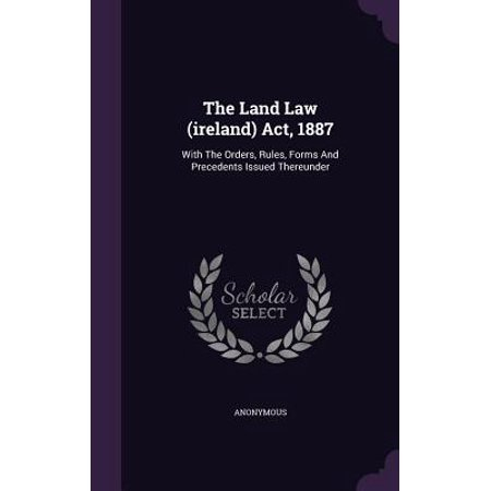The Land Law (Ireland) ACT, 1887 : With the Orders, Rules, Forms and Precedents Issued