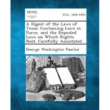 A Digest of the Laws of Texas: Containing Laws in Force, and the Repealed Laws on Which Rights Rest. Carefully Annotated. - image 1 of 1
