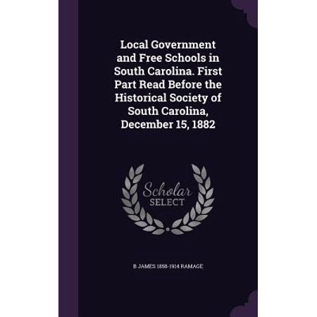 Local Government and Free Schools in South Carolina. First Part Read Before the Historical Society of South Carolina, December 15,
