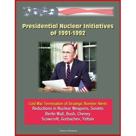 Bush Cheney Sticker - Presidential Nuclear Initiatives of 1991-1992: Cold War Termination of Strategic Bomber Alerts, Reductions in Nuclear Weapons, Soviets, Berlin Wall, Bush, Cheney, Scowcroft, Gorbachev, Yeltsin - eBook