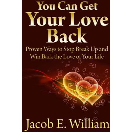 You Can Get Your Love Back : Proven Ways to Stop Break Up and Win Back the Love of Your