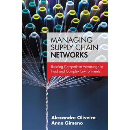 Managing Supply Chain Networks: Building Competitive Advantage in Fluid and Complex Environments