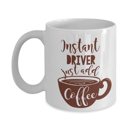 Instant Driver Coffee & Tea Gift Mug Cup For The Best Cab Driver, Van Driver, Ambulance Driver, School Bus Driver, Truck Driver, Taxi Driver And Uber
