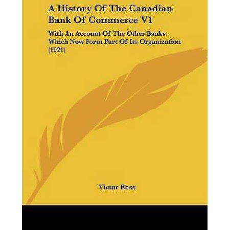 A History Of The Canadian Bank Of Commerce V1  With An Account Of The Other Banks Which Now Form Part Of Its Organization  1921