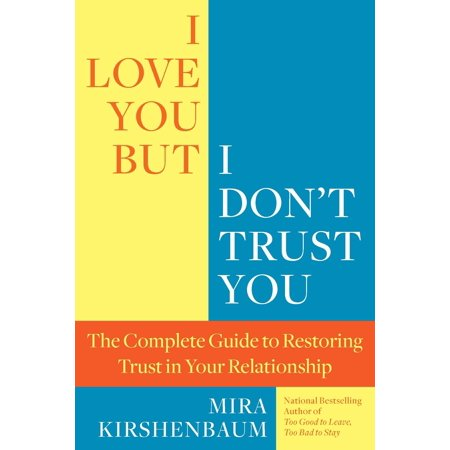 I Love You But I Don't Trust You : The Complete Guide to Restoring Trust in Your