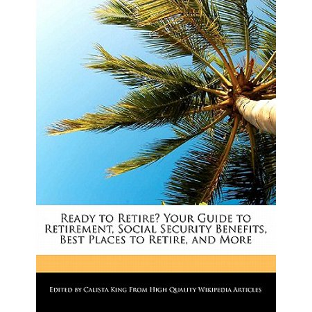 Ready to Retire? Your Guide to Retirement, Social Security Benefits, Best Places to Retire, and