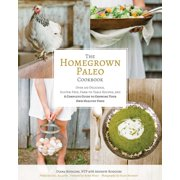 The Homegrown Paleo Cookbook : Over 100 Delicious, Gluten-Free, Farm-to-Table Recipes,  and a Complete Guide to Growing Your Own Healthy Food
