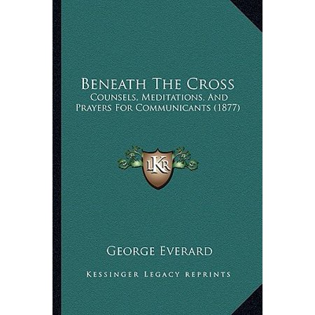 Beneath the Cross : Counsels, Meditations, and Prayers for Communicants (Stations Of The Cross Meditations And Prayers)