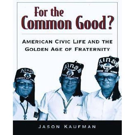 For the Common Good: American Civic Life and the Golden Age of Fraternity