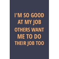 I'm So Good At My Job, Others Want Me To Do Their Job Too: Blank Notebook/Journal For Personal Use And Also Your Friend And Family (Paperback)