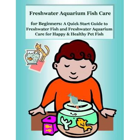 Freshwater Aquarium Fish Care for Beginners: A Quick Start Guide to Freshwater Fish and Freshwater Aquarium Care for Happy & Healthy Pet Fish - (Best Freshwater Fish For Beginners)