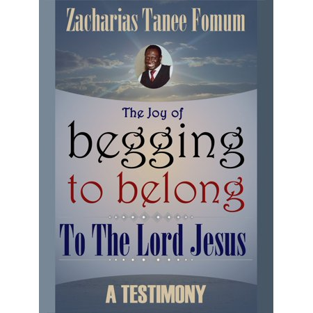 The Joy Of Begging To Belong To The Lord Jesus: A Testimony -