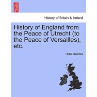 History of England from the Peace of Utrecht (to the Peace of Versailles), Etc.