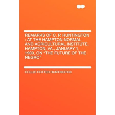 Remarks of C. P. Huntington : At the Hampton Normal and Agricultural Institute, Hampton, Va., January 1, 1900, on the Future of the Negro
