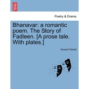 Bhanavar : A Romantic Poem. the Story of Fadleen. [A Prose Tale. with Plates.]