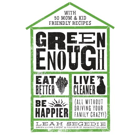 Green Enough : Eat Better, Live Cleaner, Be Happier--All Without Driving Your Family
