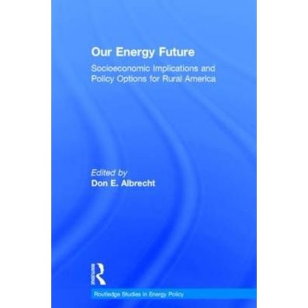 Our Energy Future  Socioeconomic Implications And Policy Options For Rural America  Routledge Studies In Energy Policy   Hardcover