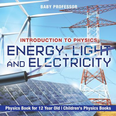 Energy, Light and Electricity - Introduction to Physics - Physics Book for 12 Year Old Children's Physics Books