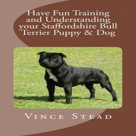 Have Fun Training and Understanding your Staffordshire Bull Terrier Puppy & Dog - -