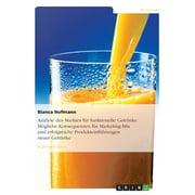 Analyse des Marktes für funktionelle Getränke. Mögliche Konsequenzen für Marketing-Mix und erfolgreiche Produkteinführungen neuer Getränke (Paperback)