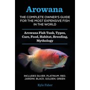 Arowana: The Complete Owner's Guide for the Most Expensive Fish in the World: Arowana Fish Tank, Types, Care, Food, Habitat, Breeding, Mythology - Includes Silver, Platinum, Red, Jardini, Black, Golde