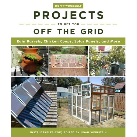 Do-It-Yourself Projects to Get You Off the Grid : Rain Barrels, Chicken Coops, Solar Panels, and