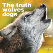The Truth about Wolves and Dogs : Dispelling the Myths of Dog Training