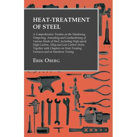 Heat-Treatment of Steel - A Comprehensive Treatise on the Hardening, Tempering, Annealing and Casehardening of Various Kinds of Steel, Including High-Speed, High-Carbon, Alloy and Low Carbon Steels, Together with Chapters on Heat-Treating Furnaces and on - Hardening Tempering Steel