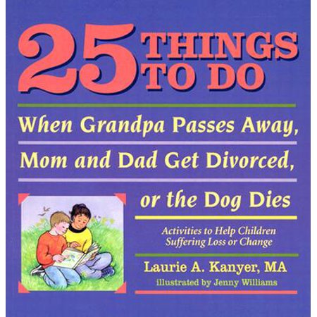 25 Things to Do When Grandpa Passes Away, Mom and Dad Get Divorced, or the Dog Dies : Activities to Help Children Heal After a Loss or (Things To Do After Dinner)