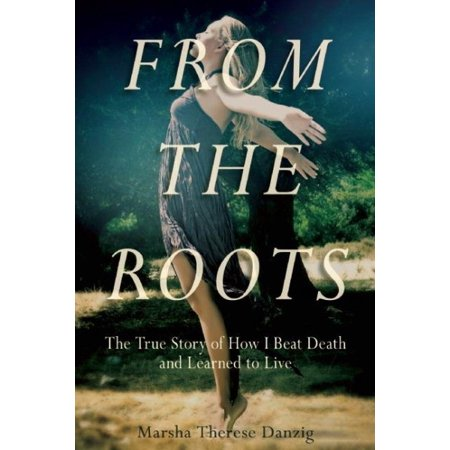From The Roots   The True Story Of How I Beat Death And Learned To Live
