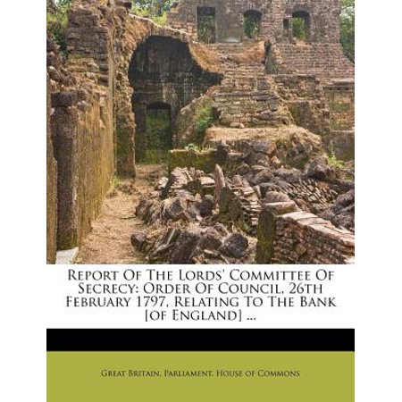 - Report of the Lords' Committee of Secrecy : Order of Council, 26th February 1797, Relating to the Bank [Of England] ...