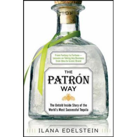 The Patron Way  From Fantasy To Fortune   Lessons On Taking Any Business From Idea To Iconic Brand  The Untold Inside Story Of The Worlds Most Successful Tequila