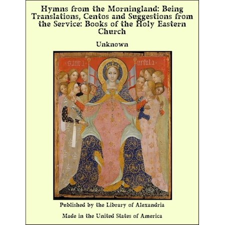 Hymns from the Morningland: Being Translations, Centos and Suggestions from the Service: Books of the Holy Eastern Church - (Akathist Hymn To The Most Holy Theotokos)