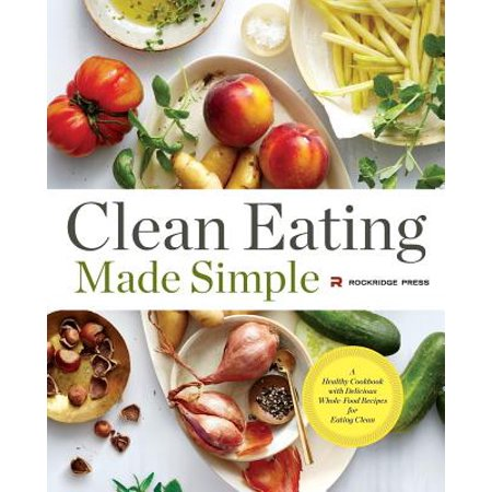Clean Eating Made Simple : A Healthy Cookbook with Delicious Whole-Food Recipes for Eating