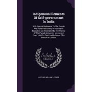 Indigenous Elements of Self-Government in India : With Special Reference to the Punjab and More Particularly in Matters of Education (as Illustrated by the History of the Punjab University Movement from 1865 to the Establishment of a Branch in London