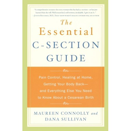 The Essential C-Section Guide: Pain Control, Healing at Home, Getting Your Body Back and Everything Else You Need to Know About a Cesarean (C Section Vs Natural Birth Pros And Cons)