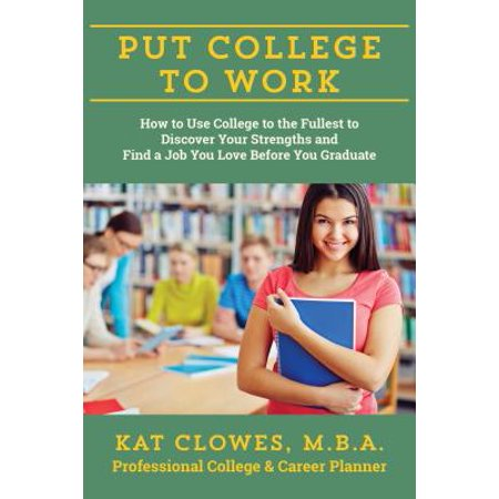 Put College to Work : How to Use College to the Fullest to Discover Your Strengths and Find a Job You Love Before You