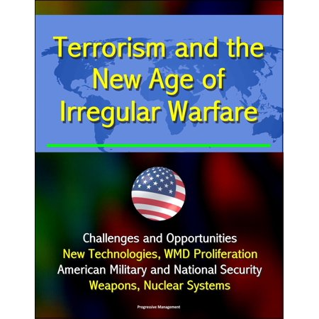 Terrorism and the New Age of Irregular Warfare: Challenges and Opportunities - New Technologies, WMD Proliferation, American Military and National Security, Weapons, Nuclear Systems - eBook (American Security Systems)